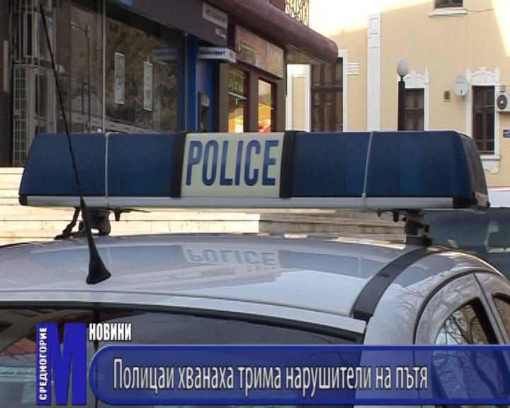 Полицаи хванаха трима нарушители на пътя