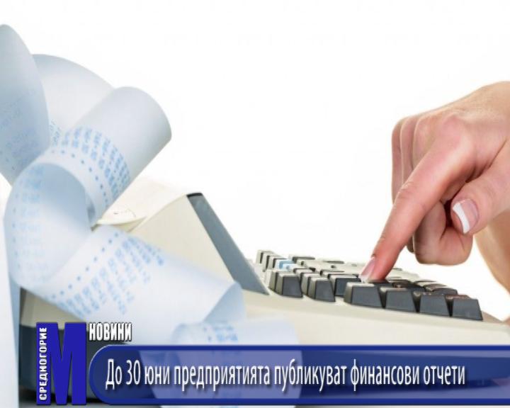 До 30 юни предприятията публикуват финансови отчети