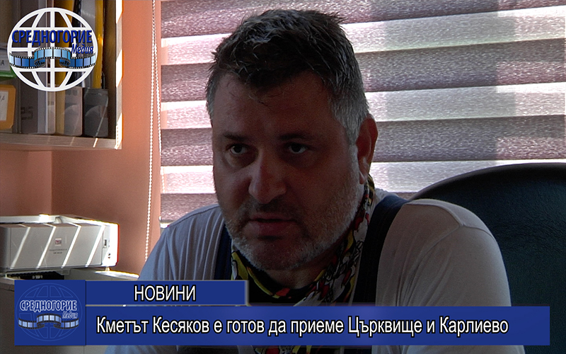 Кметът Кесяков е готов да приеме Църквище и Карлиево